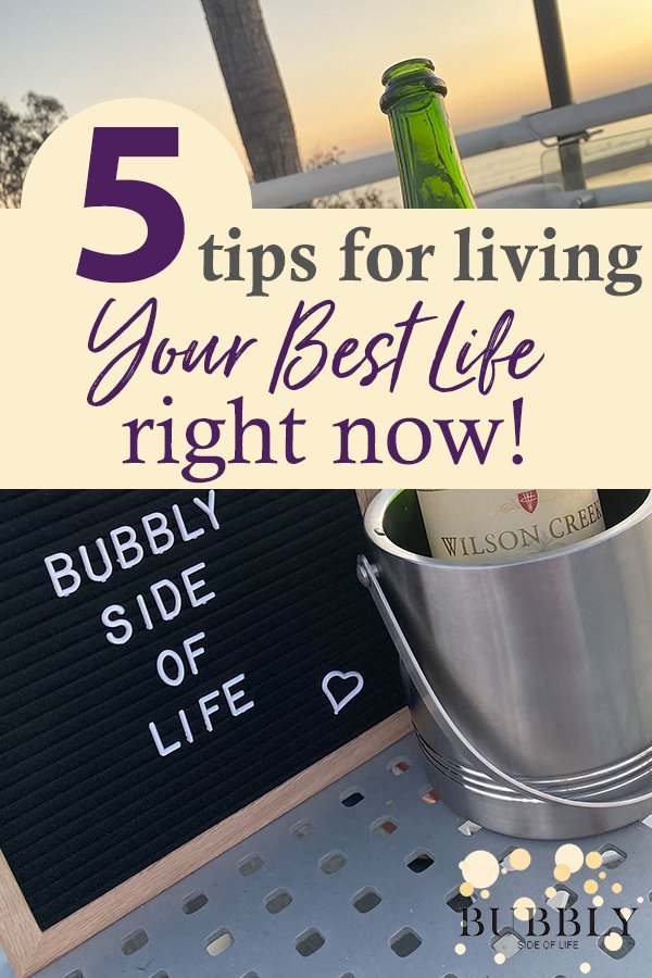 5 tips for living your best life right now bubbly side of life